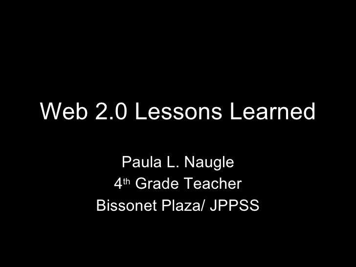 Web 2.0 Lessons Learned Paula L. Naugle 4 th  Grade Teacher Bissonet Plaza/ JPPSS