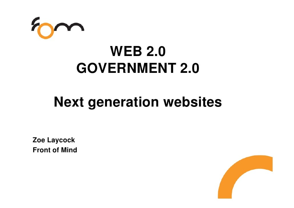 WEB 2.0             GOVERNMENT 2.0        Next generation websites  Zoe Laycock Front of Mind