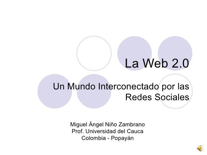 La Web 2.0 Un Mundo Interconectado por las Redes Sociales Miguel Ángel Niño Zambrano Prof. Universidad del Cauca Colombia ...