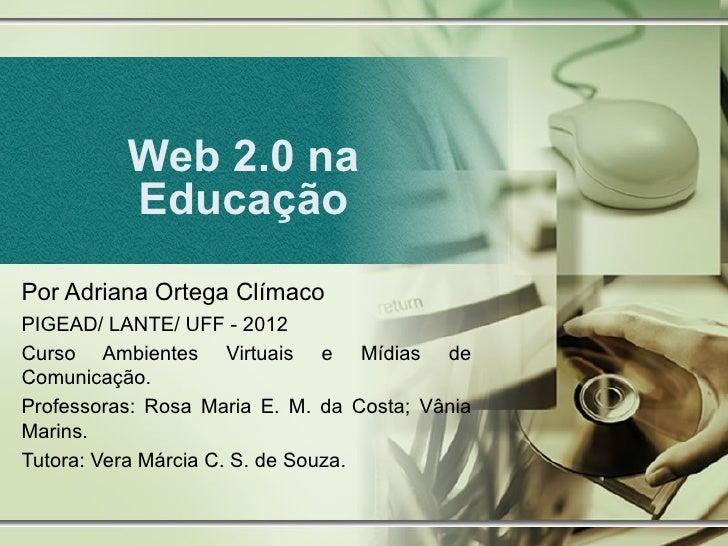 Web 2.0 na          EducaçãoPor Adriana Ortega ClímacoPIGEAD/ LANTE/ UFF - 2012Curso Ambientes Virtuais e Mídias deComunic...