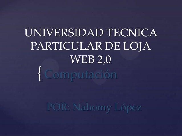 UNIVERSIDAD TECNICA PARTICULAR DE LOJA       WEB 2,0 { Computación   POR: Nahomy López