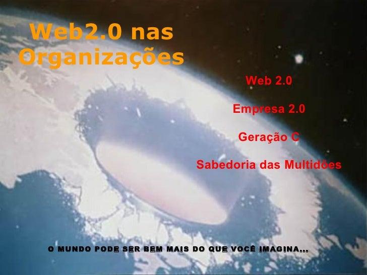 Web2.0 nas Organizações Web 2.0  Empresa 2.0  Geração C  Sabedoria das Multidões O MUNDO PODE SER BEM MAIS DO QUE VOCÊ ...
