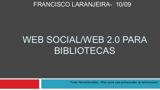 """FRANCISCO LARANJEIRA- 10/09WEB SOCIAL/WEB 2.0 PARA     BIBLIOTECAS            Fonte: NievesGonzález– """"Web social para prof..."""