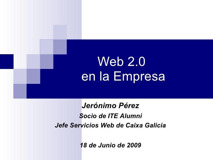 Web 2.0  en la Empresa Jerónimo Pérez Socio de ITE Alumni Jefe Servicios Web de Caixa Galicia 18 de Junio de 2009