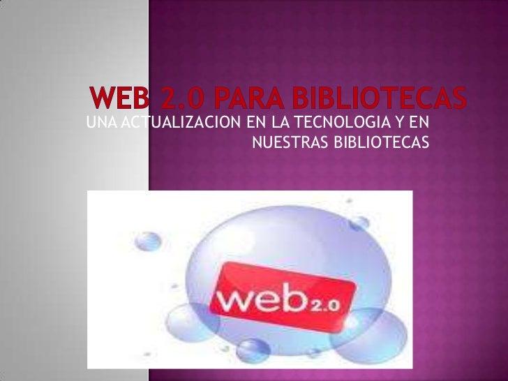 WEB 2.0 PARA BIBLIOTECAS<br />UNA ACTUALIZACION EN LA TECNOLOGIA Y EN NUESTRAS BIBLIOTECAS<br />