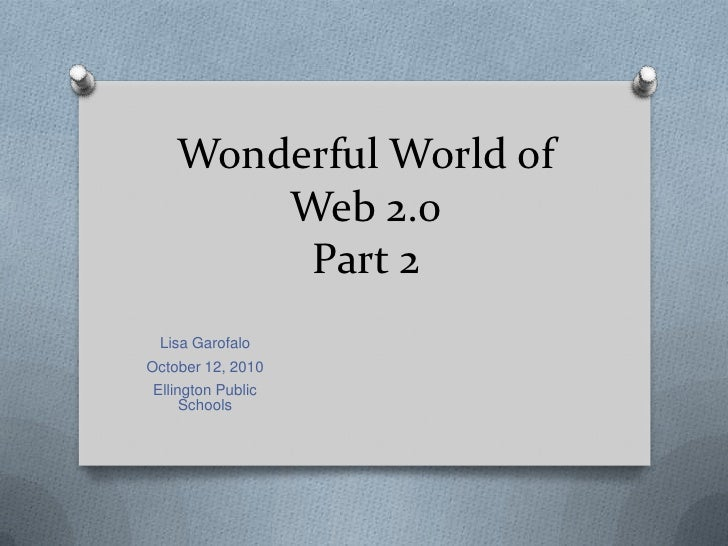 Wonderful World of Web 2.0 Part 2<br />Lisa Garofalo<br />October 12, 2010<br />Ellington Public Schools<br />
