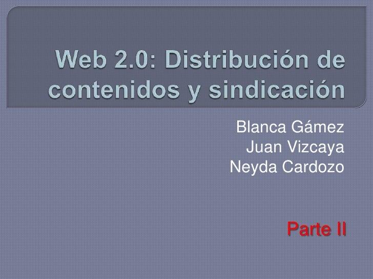 Web 2.0: Distribución de contenidos y sindicación<br />Blanca Gámez<br />Juan Vizcaya<br />Neyda Cardozo<br />Parte II<br />