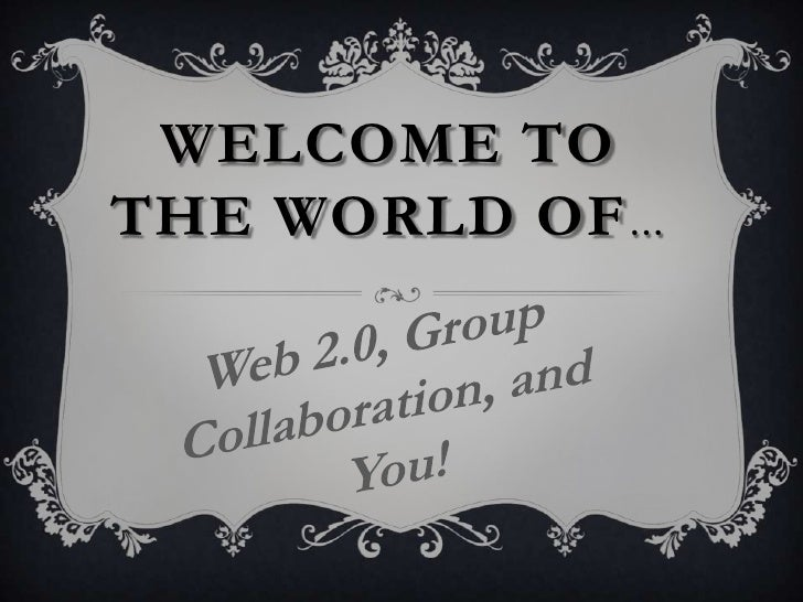 Welcome to the world of…<br />Web 2.0, Group Collaboration, and You!<br />
