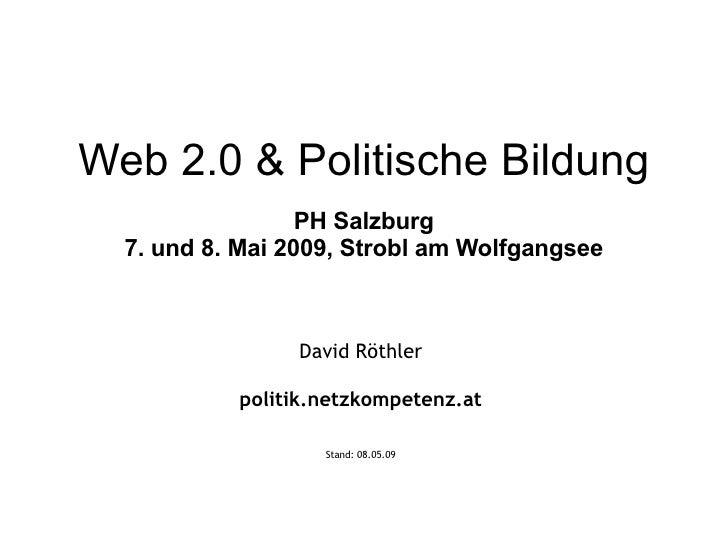 Web 2.0 & Politische Bildung PH Salzburg 7. und 8. Mai 2009, Strobl am Wolfgangsee David Röthler politik.netzkompetenz.at ...