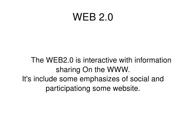 WEB 2.0 The WEB2.0 is interactive with information sharing On the WWW. It's include some emphasizes of social and particip...