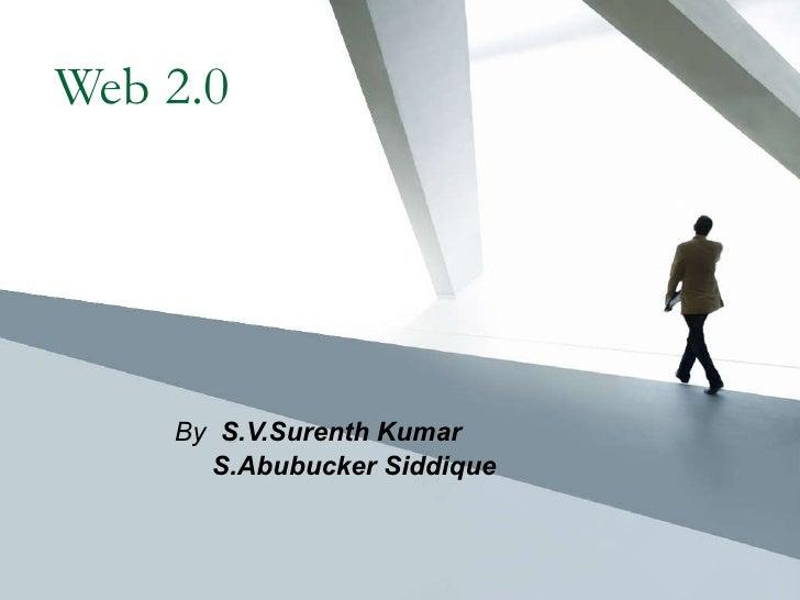 Web 2.0 By  S .V.Surenth Kumar S.Abubucker Siddique
