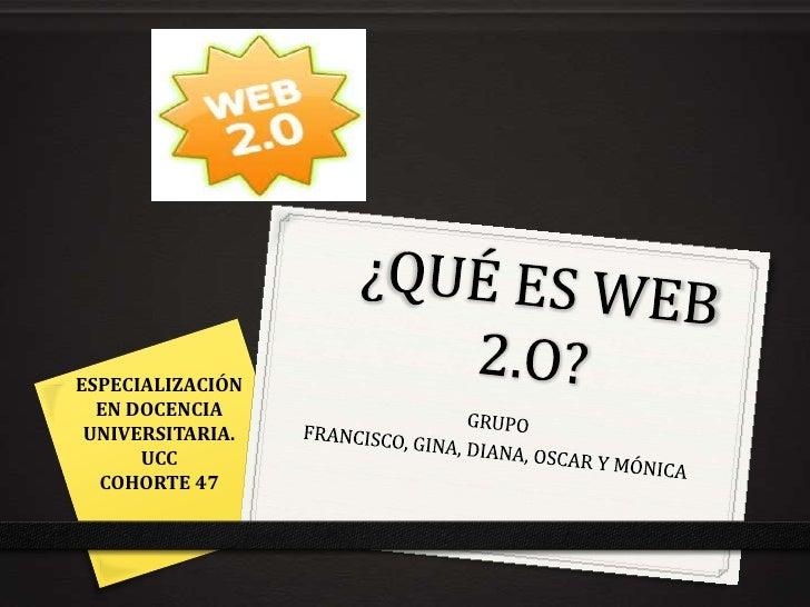 ¿QUÉ ES WEB 2.O?<br />ESPECIALIZACIÓN EN DOCENCIA UNIVERSITARIA. <br />UCC<br />COHORTE 47<br />GRUPO<br />FRANCISCO, GINA...