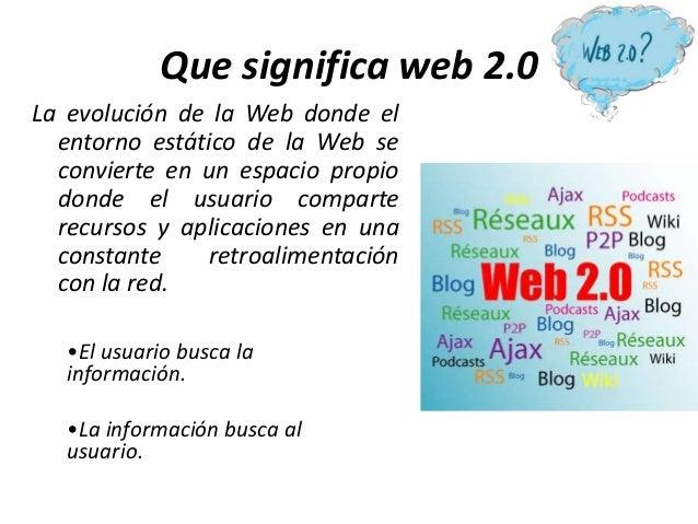 Que significa web 2.0 La evolución de la Web donde el entorno estático de la Web se convierte en un espacio propio donde e...