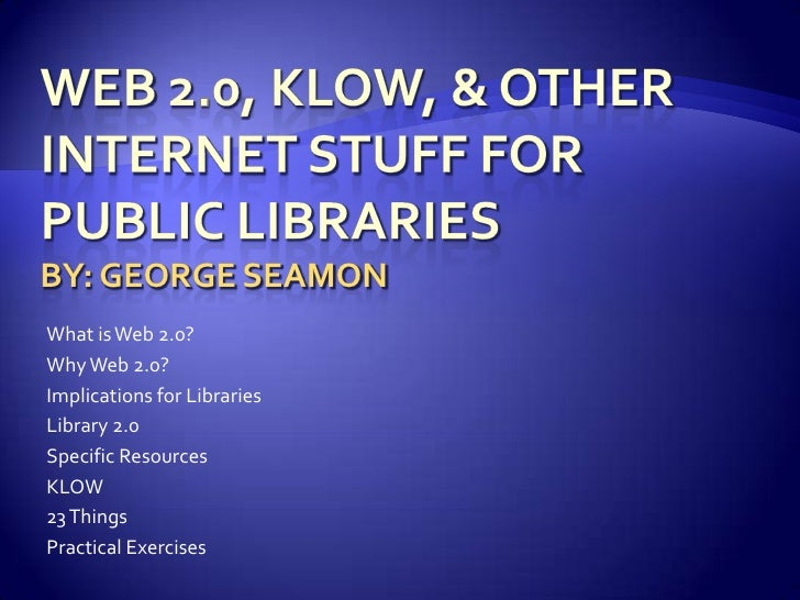 Web 2.0, Klow, & other internet stuff for public librariesBy: George Seamon<br />What is Web 2.0?<br />Why Web 2.0?<br />I...