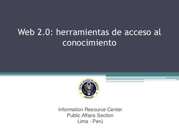 Web 2.0: herramientas de acceso al conocimiento<br />InformationResourceCenter<br />PublicAffairsSection<br />Lima - Perú<...