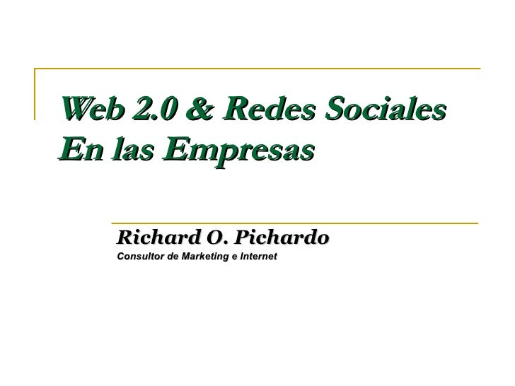 Web 2.0 & Redes Sociales En las Empresas Richard O. Pichardo Consultor de Marketing e Internet
