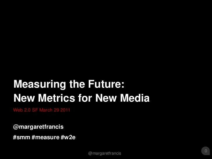 Web 2.0 SF March 29 2011<br />Measuring the Future: New Metrics for New Media<br />@margaretfrancis<br />#smm #measure #w2...