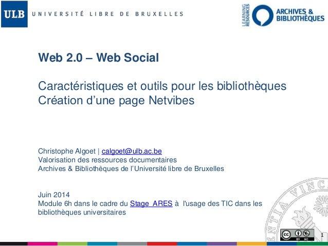 1 Web 2.0 – Web Social Caractéristiques et outils pour les bibliothèques Création d'une page Netvibes Christophe Algoet | ...