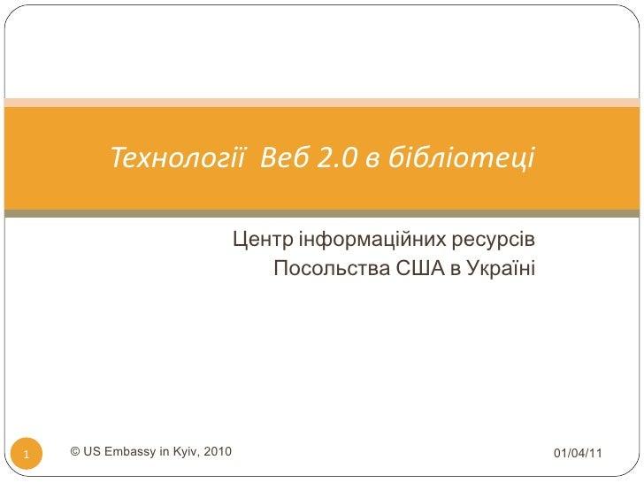 Центр інформаційних ресурсів Посольства США в Україні Технології  Веб 2.0 в бібліотеці 01/04/11 © US Embassy in Kyiv, 2010