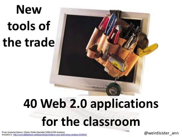 40 Web 2.0 applications   for the classroom                    @weirdisister_ann