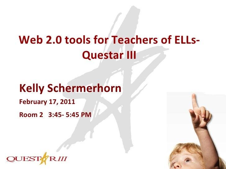 Web 2.0 tools for Teachers of ELLs-Questar III Kelly Schermerhorn February 17, 2011 Room 2  3:45- 5:45 PM