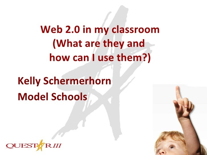 Web 2.0 in my classroom (What are they and  how can I use them?) Kelly Schermerhorn Model Schools