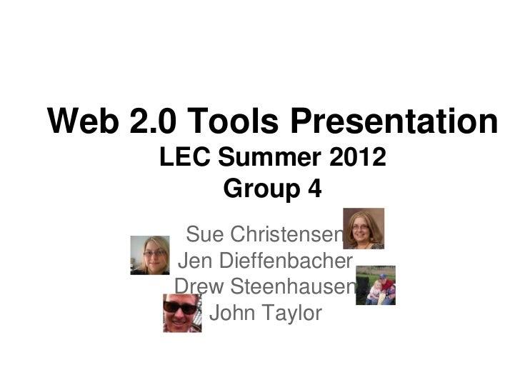 Web 2.0 Tools Presentation      LEC Summer 2012          Group 4        Sue Christensen       Jen Dieffenbacher       Drew...