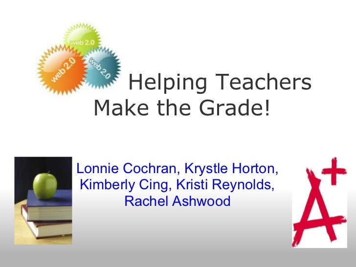 Helping Teachers  Make the Grade!Lonnie Cochran, Krystle Horton,Kimberly Cing, Kristi Reynolds,       Rachel Ashwood