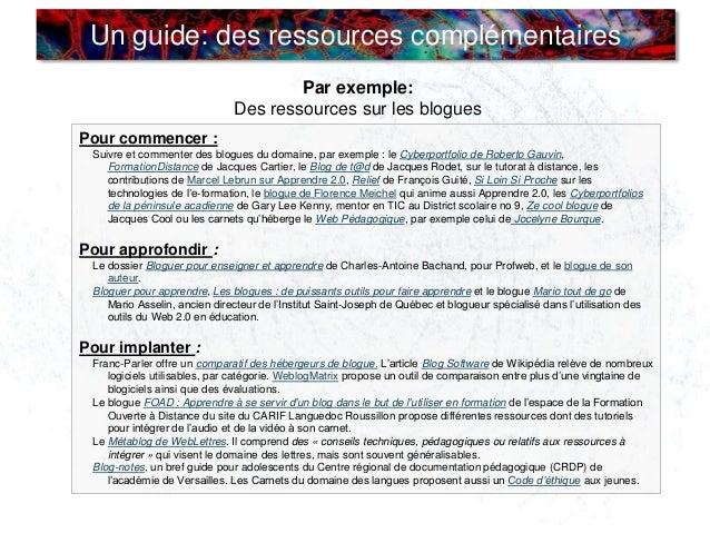 Un guide: des ressources complémentaires Par exemple: Des ressources sur les blogues Pour commencer : Suivre et commenter ...