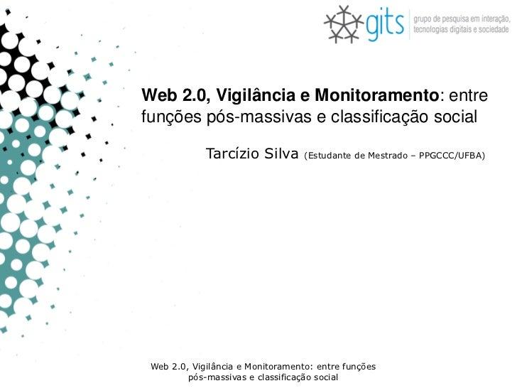 Web 2.0, Vigilância e Monitoramento: entrefunções pós-massivas e classificação social             Tarcízio Silva        (E...