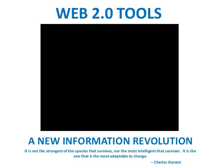 WEB 2.0 TOOLS  A NEW INFORMATION REVOLUTIONIt is not the strongest of the species that survives, nor the most intelligent ...