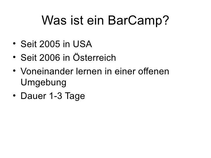 Was ist ein BarCamp? <ul><li>Seit 2005 in USA </li></ul><ul><li>Seit 2006 in Österreich </li></ul><ul><li>Voneinander lern...