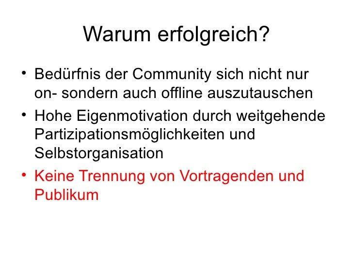 Warum erfolgreich? <ul><li>Bedürfnis der Community sich nicht nur on- sondern auch offline auszutauschen </li></ul><ul><li...