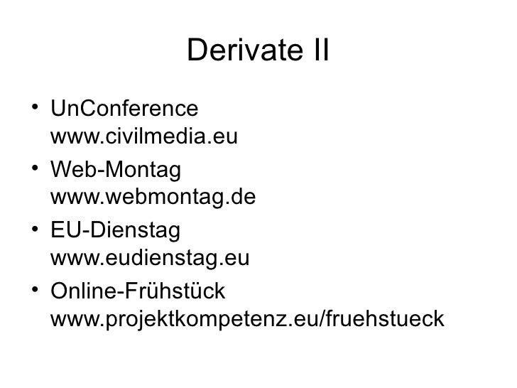 Derivate II <ul><li>UnConference  www.civilmedia.eu </li></ul><ul><li>Web-Montag www.webmontag.de </li></ul><ul><li>EU-Die...
