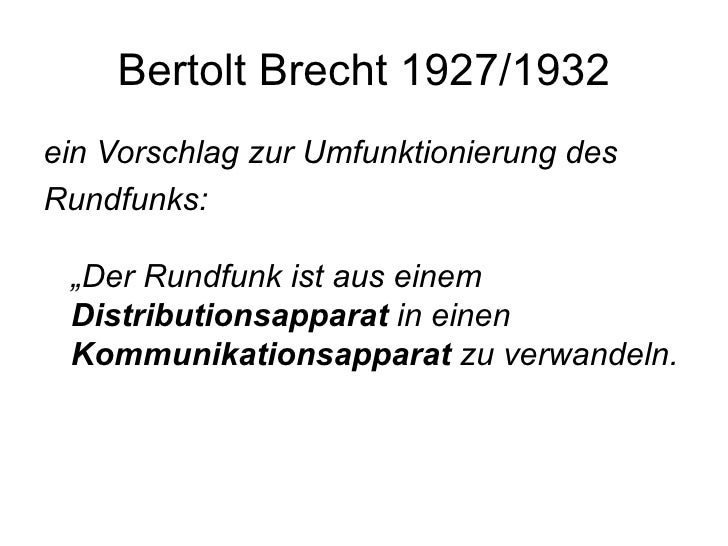 """Bertolt Brecht 1927/1932 <ul><li>ein Vorschlag zur Umfunktionierung des </li></ul><ul><li>Rundfunks:  """"Der Rundfunk ist au..."""