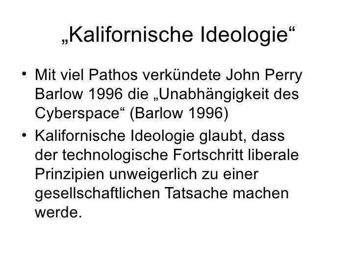 """"""" Kalifornische Ideologie"""" <ul><li>Mit viel Pathos verkündete John Perry Barlow 1996 die """"Unabhängigkeit des Cyberspace"""" (..."""