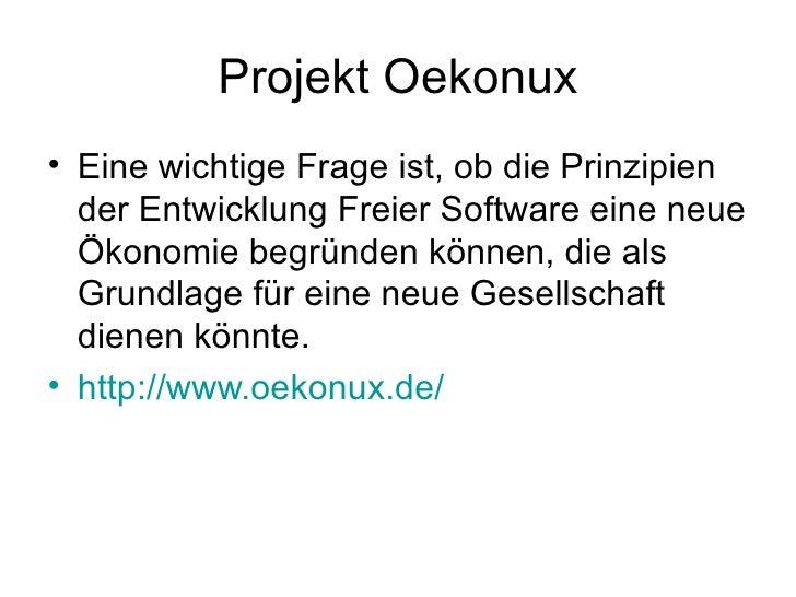 Projekt Oekonux <ul><li>Eine wichtige Frage ist, ob die Prinzipien der Entwicklung Freier Software eine neue Ökonomie begr...