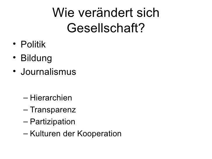 Wie verändert sich Gesellschaft? <ul><li>Politik </li></ul><ul><li>Bildung </li></ul><ul><li>Journalismus </li></ul><ul><u...