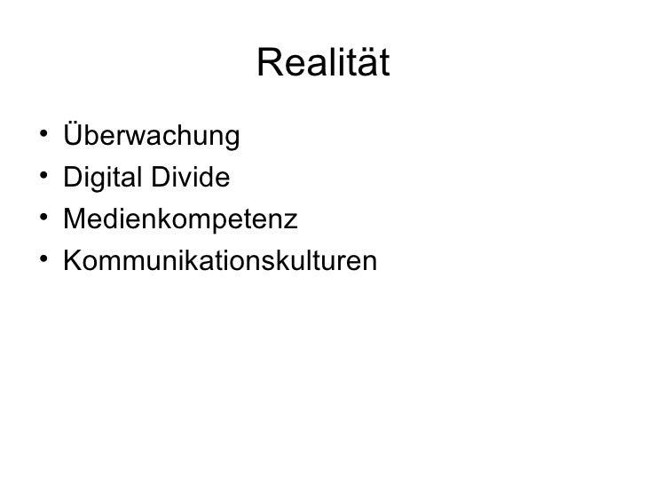 Realität <ul><li>Überwachung </li></ul><ul><li>Digital Divide </li></ul><ul><li>Medienkompetenz </li></ul><ul><li>Kommunik...
