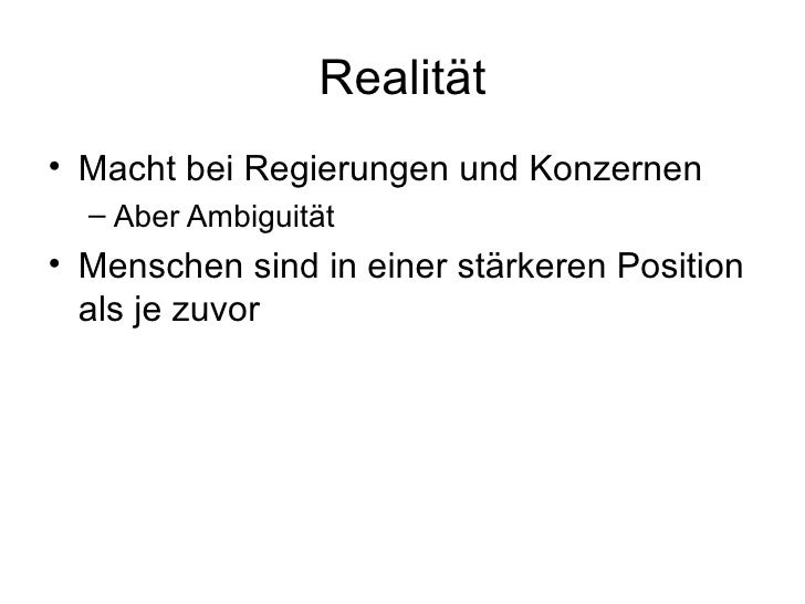 Realität <ul><li>Macht bei Regierungen und Konzernen </li></ul><ul><ul><li>Aber Ambiguität </li></ul></ul><ul><li>Menschen...