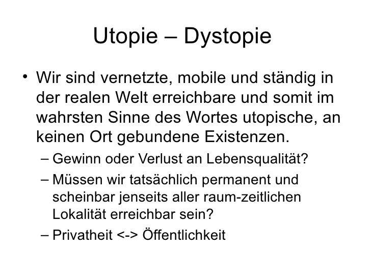 Utopie – Dystopie  <ul><li>Wir sind vernetzte, mobile und ständig in der realen Welt erreichbare und somit im wahrsten Sin...
