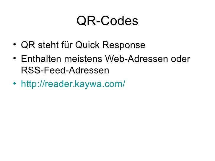 QR-Codes <ul><li>QR steht für Quick Response </li></ul><ul><li>Enthalten meistens Web-Adressen oder RSS-Feed-Adressen </li...