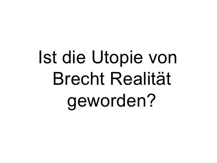 <ul><li>Ist die Utopie von Brecht Realität geworden? </li></ul>