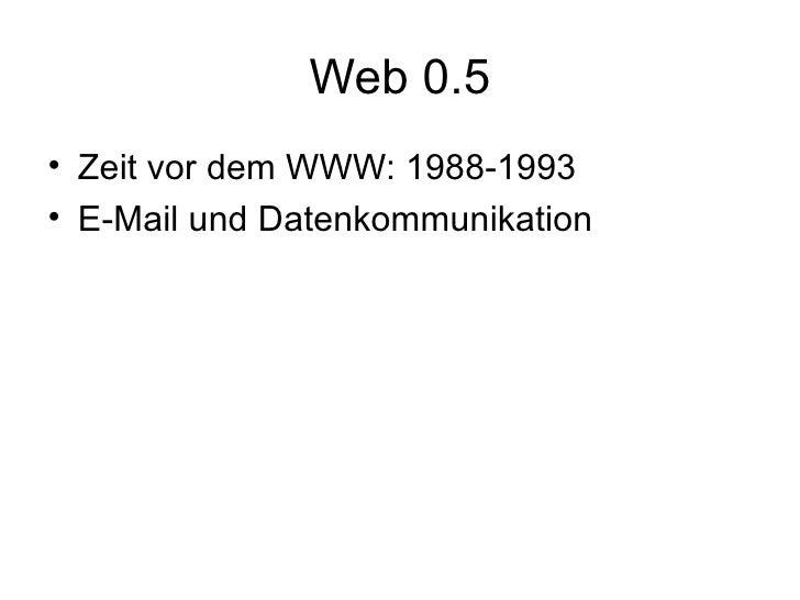 Web 0.5 <ul><li>Zeit vor dem WWW: 1988-1993 </li></ul><ul><li>E-Mail und Datenkommunikation  </li></ul>
