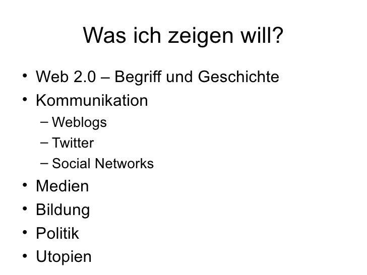 Was ich zeigen will? <ul><li>Web 2.0 – Begriff und Geschichte </li></ul><ul><li>Kommunikation </li></ul><ul><ul><li>Weblog...