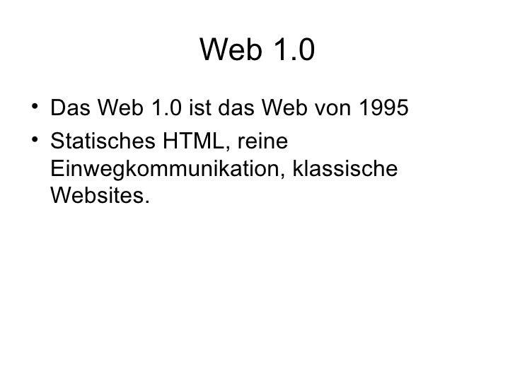 Web 1.0 <ul><li>Das Web 1.0 ist das Web von 1995  </li></ul><ul><li>Statisches HTML, reine Einwegkommunikation, klassische...