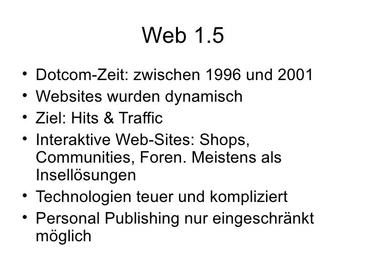Web 1.5 <ul><li>Dotcom-Zeit: zwischen 1996 und 2001 </li></ul><ul><li>Websites wurden dynamisch </li></ul><ul><li>Ziel: Hi...