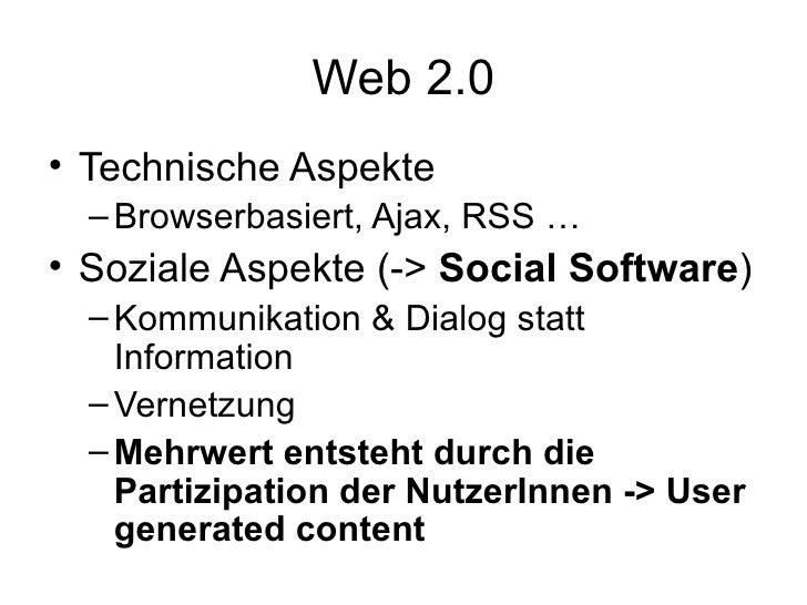 Web 2.0 <ul><li>Technische Aspekte </li></ul><ul><ul><li>Browserbasiert, Ajax, RSS … </li></ul></ul><ul><li>Soziale Aspekt...