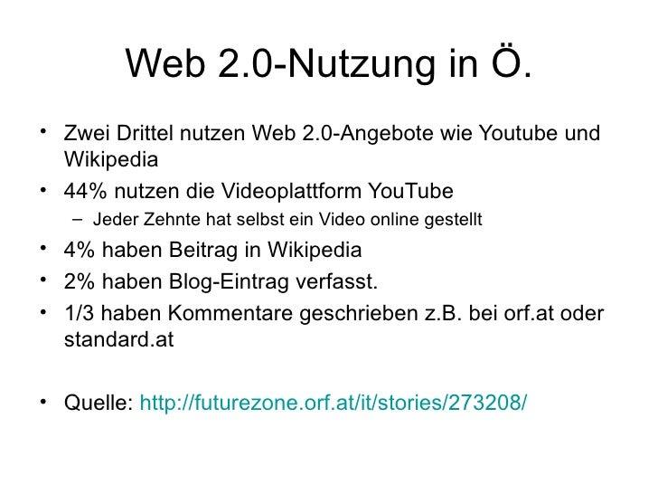 Web 2.0-Nutzung in Ö. <ul><li>Zwei Drittel nutzen Web 2.0-Angebote wie Youtube und Wikipedia </li></ul><ul><li>44% nutzen ...