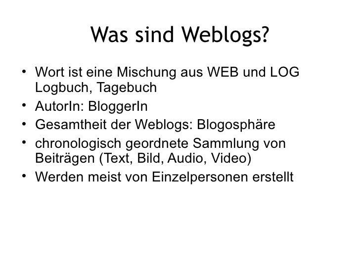 Was sind Weblogs? <ul><li>Wort ist eine Mischung aus WEB und LOG Logbuch, Tagebuch  </li></ul><ul><li>AutorIn: BloggerIn <...